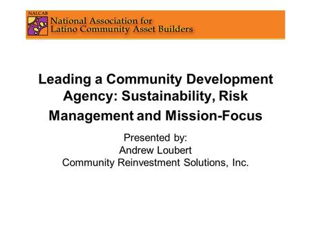 Leading a Community Development Agency: Sustainability, Risk Management and Mission-Focus Presented by: Andrew Loubert Community Reinvestment Solutions,