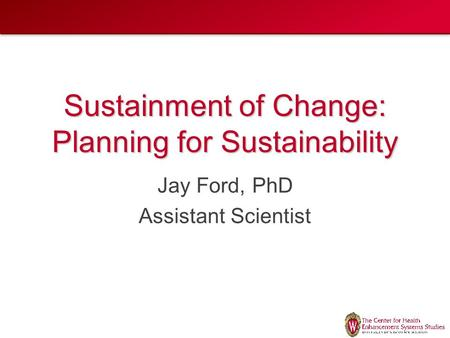 Sustainment of Change: Planning for Sustainability Jay Ford, PhD Assistant Scientist.