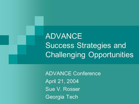 ADVANCE Success Strategies and Challenging Opportunities ADVANCE Conference April 21, 2004 Sue V. Rosser Georgia Tech.
