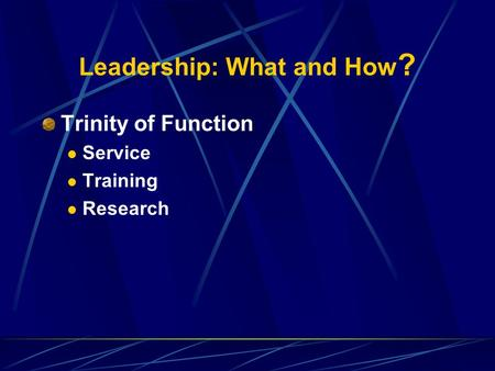 Leadership: What and How ? Trinity of Function Service Training Research.