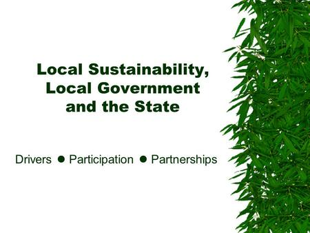 Local Sustainability, Local Government and the State Drivers Participation Partnerships.