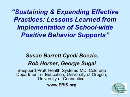 """Sustaining & Expanding Effective Practices: Lessons Learned from Implementation of School-wide Positive Behavior Supports"" Susan Barrett Cyndi Boezio,"