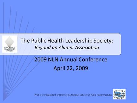 PHLS is an independent program of the National Network of Public Health Institutes The Public Health Leadership Society: Beyond an Alumni Association 2009.