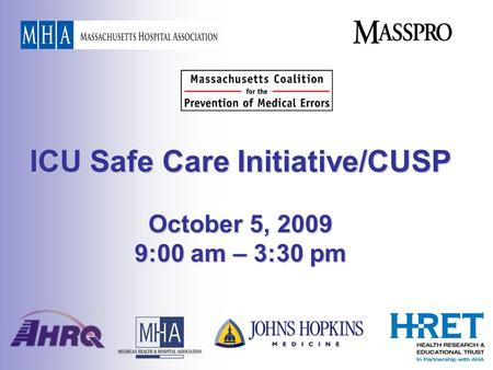 ICU Safe Care Initiative/CUSP October 5, 2009 9:00 am – 3:30 pm.