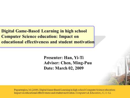 Presenter: Han, Yi-Ti Adviser: Chen, Ming-Puu Date: March 02, 2009 Papastergiou, M.(2009). Digital Game-Based Learning in high school Computer Science.
