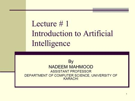 1 Lecture # 1 Introduction to Artificial Intelligence By NADEEM MAHMOOD ASSISTANT PROFESSOR DEPARTMENT OF COMPUTER SCIENCE, UNIVERSITY OF KARACHI.