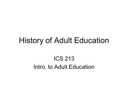 History of Adult Education ICS 213 Intro. to Adult Education.