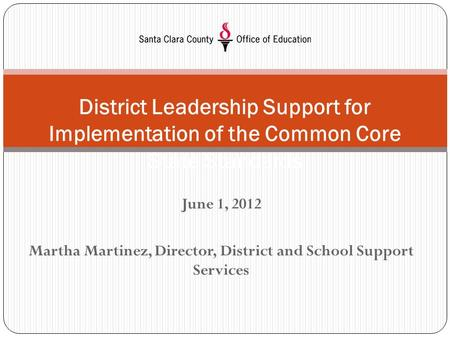 June 1, 2012 Martha Martinez, Director, District and School Support Services District Leadership Support for Implementation of the Common Core State Standards.