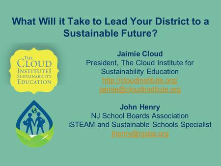 What Will it Take to Lead Your District to a Sustainable Future? Jaimie Cloud President, The Cloud Institute for Sustainability Education