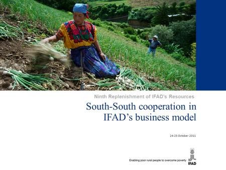 South-South cooperation in IFAD's business model 24-25 October 2011 Ninth Replenishment of IFAD's Resources.