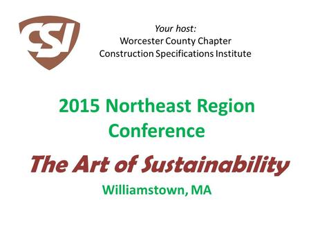 Your host: Worcester County Chapter Construction Specifications Institute 2015 Northeast Region Conference The Art of Sustainability Williamstown, MA.