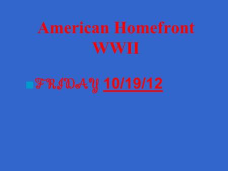 American Homefront WWII ■ FRIDAY 10/19/1210/19/12.