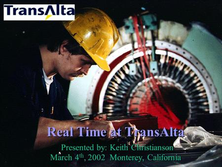 Real Time at TransAlta Presented by: Keith Christianson March 4 th, 2002 Monterey, California.