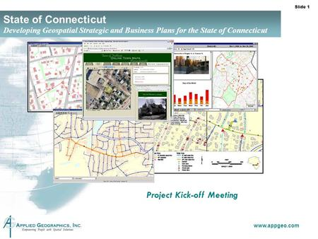 Slide 1 www.appgeo.com State of Connecticut Developing Geospatial Strategic and Business Plans for the State of Connecticut Project Kick-off Meeting.