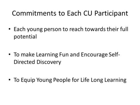 Commitments to Each CU Participant Each young person to reach towards their full potential To make Learning Fun and Encourage Self- Directed Discovery.