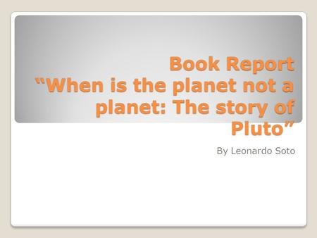 "Book Report ""When is the planet not a planet: The story of Pluto"" By Leonardo Soto."