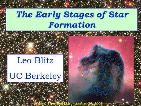 The Early Stages of Star Formation Leo Blitz UC Berkeley Space, Time and Life – August 26, 2002.