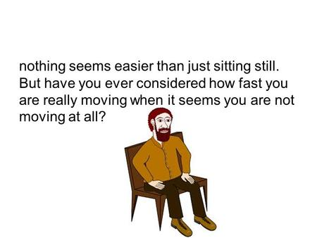 Nothing seems easier than just sitting still. But have you ever considered how fast you are really moving when it seems you are not moving at all?