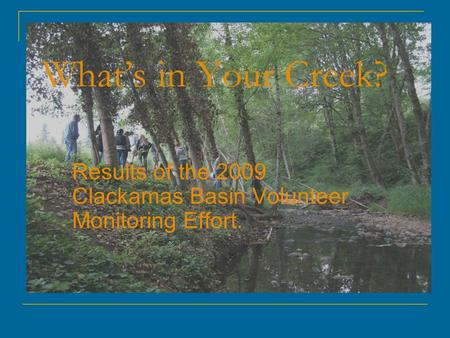 What's in Your Creek? Results of the 2009 Clackamas Basin Volunteer Monitoring Effort.