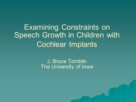 Examining Constraints on Speech Growth in Children with Cochlear Implants J. Bruce Tomblin The University of Iowa.