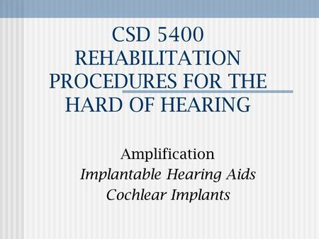 CSD 5400 REHABILITATION PROCEDURES FOR THE HARD OF HEARING Amplification Implantable Hearing Aids Cochlear Implants.