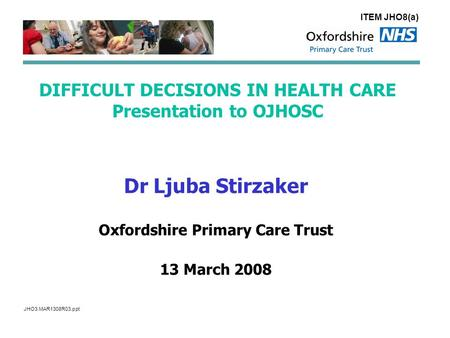 DIFFICULT DECISIONS IN HEALTH CARE Presentation to OJHOSC Dr Ljuba Stirzaker Oxfordshire Primary Care Trust 13 March 2008 ITEM JHO8(a) JHO3.MAR1308R03.ppt.