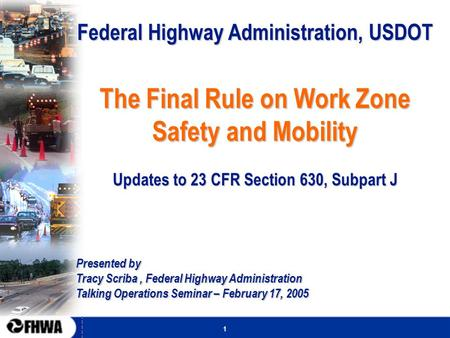 1 Federal Highway Administration, USDOT The Final Rule on Work Zone Safety and Mobility Updates to 23 CFR Section 630, Subpart J Presented by Tracy Scriba,