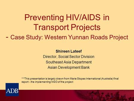 Preventing HIV/AIDS in Transport Projects - Case Study: Western Yunnan Roads Project Shireen Lateef Director, Social Sector Division Southeast Asia Department.