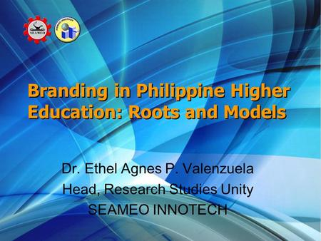 Branding in Philippine Higher Education: Roots and Models Dr. Ethel Agnes P. Valenzuela Head, Research Studies Unity SEAMEO INNOTECH.