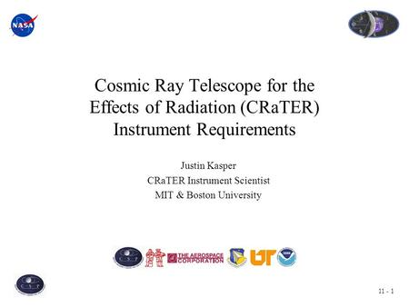 11 - 1 Cosmic Ray Telescope for the Effects of Radiation (CRaTER) Instrument Requirements Justin Kasper CRaTER Instrument Scientist MIT & Boston University.
