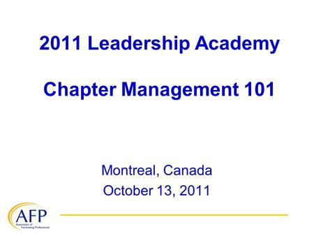 2011 Leadership Academy Chapter Management 101 Montreal, Canada October 13, 2011.