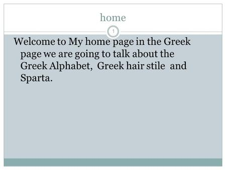 Home 1 Welcome to My home page in the Greek page we are going to talk about the Greek Alphabet, Greek hair stile and Sparta.