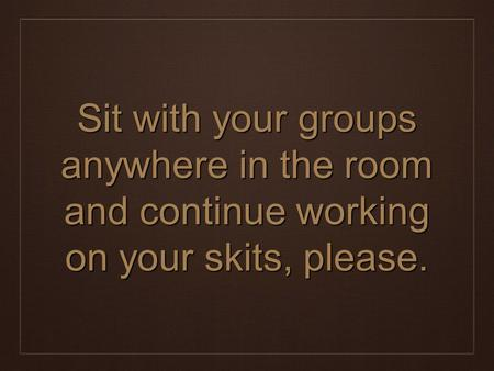 Sit with your groups anywhere in the room and continue working on your skits, please.