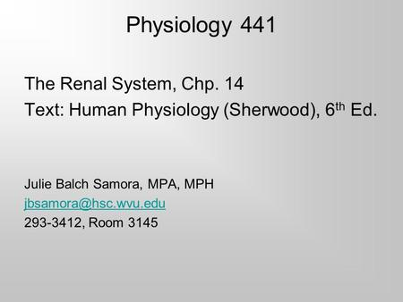 Physiology 441 The Renal System, Chp. 14 Text: Human Physiology (Sherwood), 6 th Ed. Julie Balch Samora, MPA, MPH 293-3412, Room 3145.