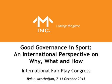 Good Governance in Sport: An International Perspective on Why, What and How International Fair Play Congress Baku, Azerbaijan, 7-11 October 2015.