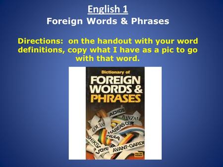 English 1 Foreign Words & Phrases Directions: on the handout with your word definitions, copy what I have as a pic to go with that word.