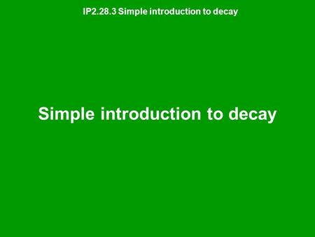 IP2.28.3 Simple introduction to decay Simple introduction to decay.