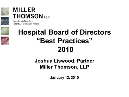 "Hospital Board of Directors ""Best Practices"" 2010 Joshua Liswood, Partner Miller Thomson, LLP January 12, 2010."