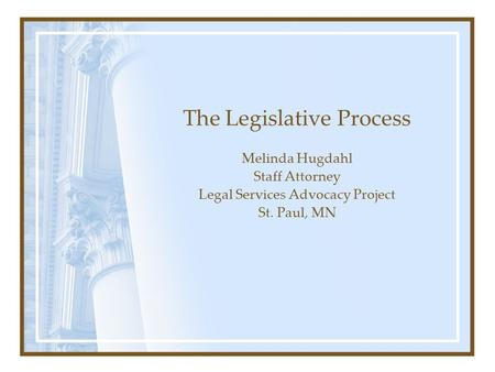 The Legislative Process Melinda Hugdahl Staff Attorney Legal Services Advocacy Project St. Paul, MN.