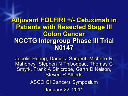 0 Adjuvant FOLFIRI +/- Cetuximab in Patients with Resected Stage III Colon Cancer NCCTG Intergroup Phase III Trial N0147 Jocelin Huang, Daniel J Sargent,