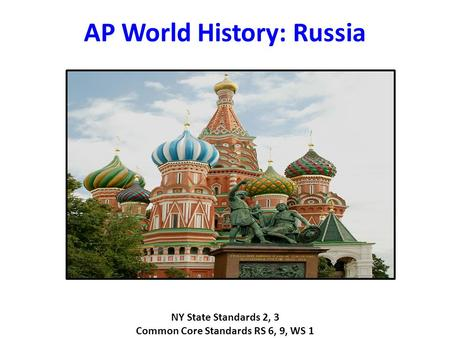 AP World History: Russia NY State Standards 2, 3 Common Core Standards RS 6, 9, WS 1.