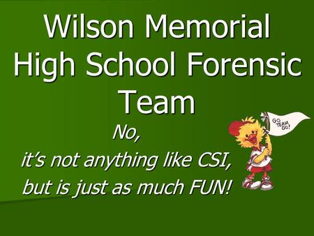 Wilson Memorial High School Forensic Team No, it's not anything like CSI, but is just as much FUN!