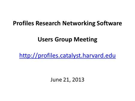 Profiles Research Networking Software Users Group Meeting   June 21, 2013.