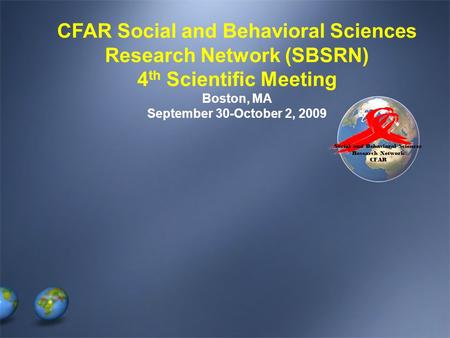 Social and Behavioral Sciences Research Network CFAR CFAR Social and Behavioral Sciences Research Network (SBSRN) 4 th Scientific Meeting Boston, MA September.