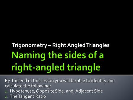 Trigonometry – Right Angled Triangles By the end of this lesson you will be able to identify and calculate the following: 1. Hypotenuse, Opposite Side,