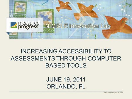 Measured Progress ©2011 INCREASING ACCESSIBILITY TO ASSESSMENTS THROUGH COMPUTER BASED TOOLS JUNE 19, 2011 ORLANDO, FL.