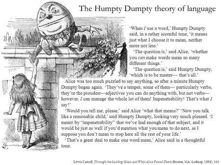 The Humpty Dumpty theory of language Alice was too much puzzled to say anything, so after a minute Humpty Dumpty began again. 'They've a temper, some of.