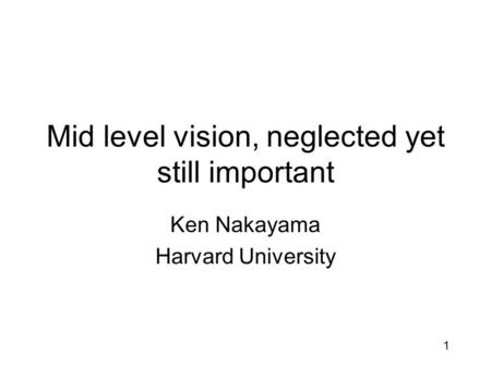 1 Mid level vision, neglected yet still important Ken Nakayama Harvard University.