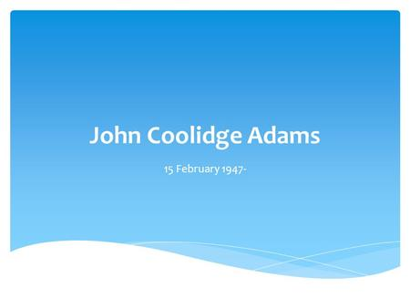 John Coolidge Adams 15 February 1947-.  John Coolidge Adams was born in Worcester, Massachusetts, in 1947.  He was all around the New England area where.