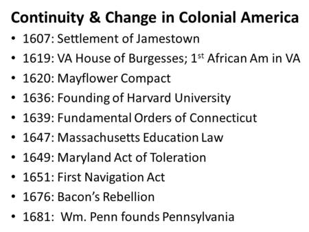 Continuity & Change in Colonial America 1607: Settlement of Jamestown 1619: VA House of Burgesses; 1 st African Am in VA 1620: Mayflower Compact 1636: